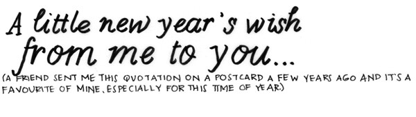 A little new year`s wish from me to you... (A friend sent me this quotation on a postcard a few years ago and it's a favourite of mine, especially for this time of year.)