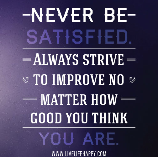 Never be satisfied. Always strive to improve no matter how good you think you are.