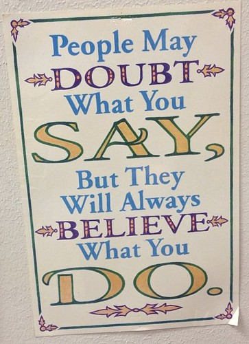 People may doubt what you say, but they will always believe what you do
