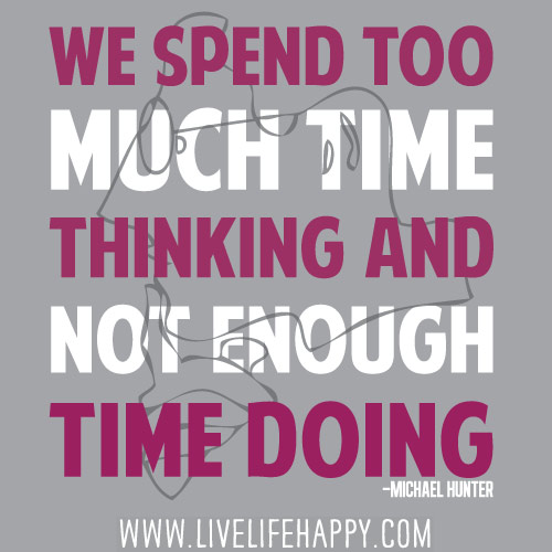We spend too much time thinking and not enough time doing. - Michael Hunter