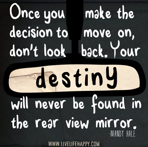 Once you make the decision to move on, don't look back. Your destiny will never be found in the rear view mirror. -Mandy Hale