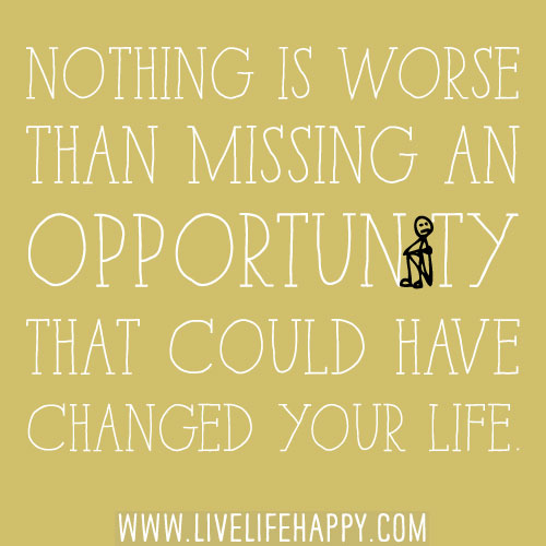 Nothing is worse than missing an opportunity that could have changed your life.
