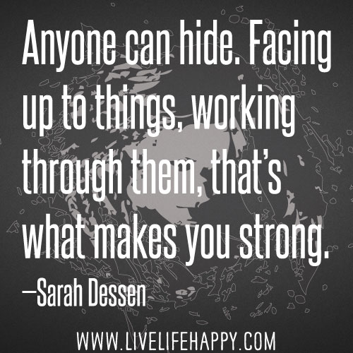 Anyone can hide. Facing up to things, working through them, that's what makes you strong. - Sarah Dessen
