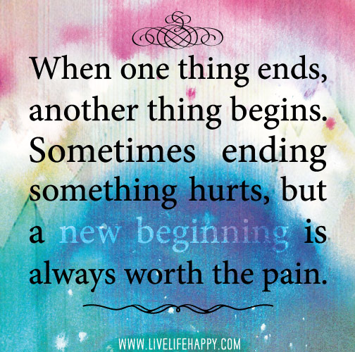 When one thing ends, another thing begins. Sometimes ending something hurts, but a new beginning is always worth the pain.