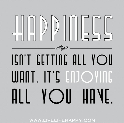Happiness isn't getting all you want. It's enjoying all you have.