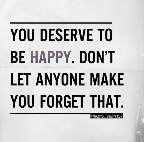You Deserve To Be Happy Live Life Happy