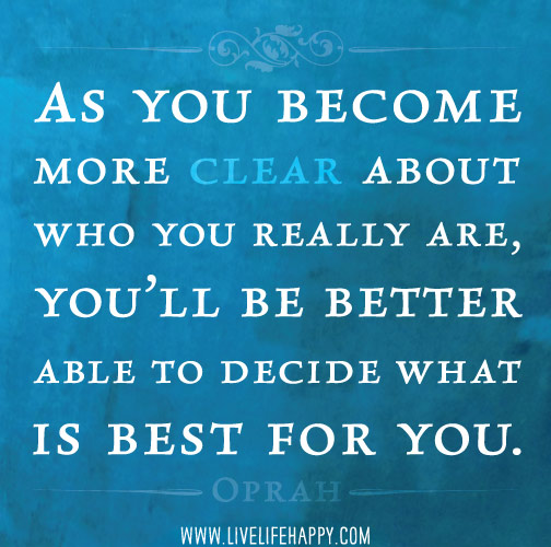 As you become more clear about who you really are, you'll be better able to decide what is best for you. -Oprah