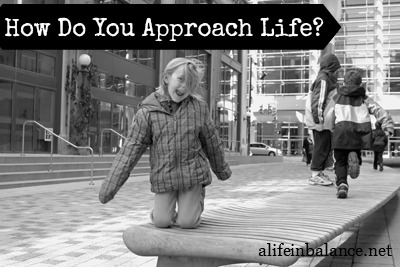 How Do You Approach Life