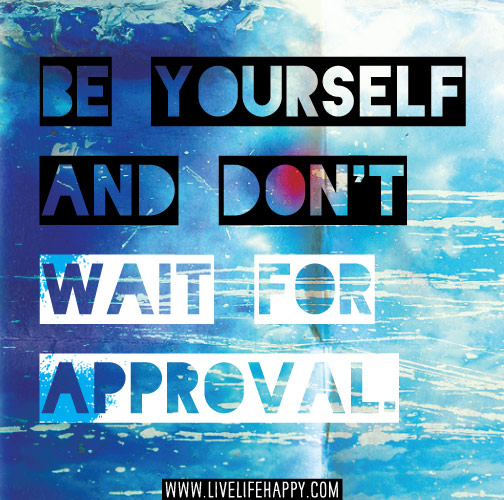 Be yourself and don't wait for approval.