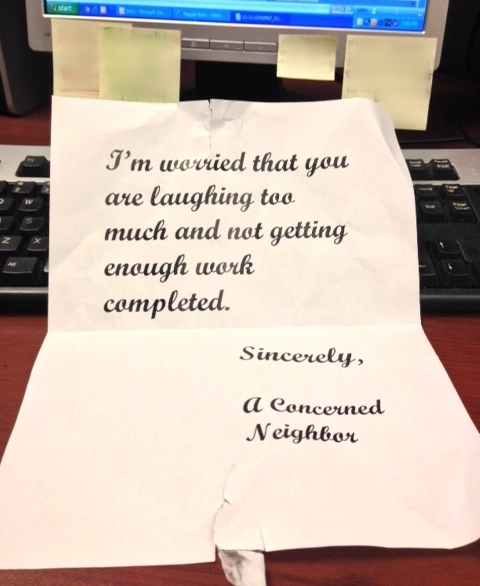 I'm worried that you are laughing too much and not getting enough work completed. Sincerely, A Concerned Neighbor