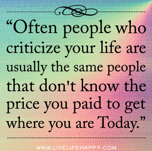 Often people who criticize your life are usually the same people that ...