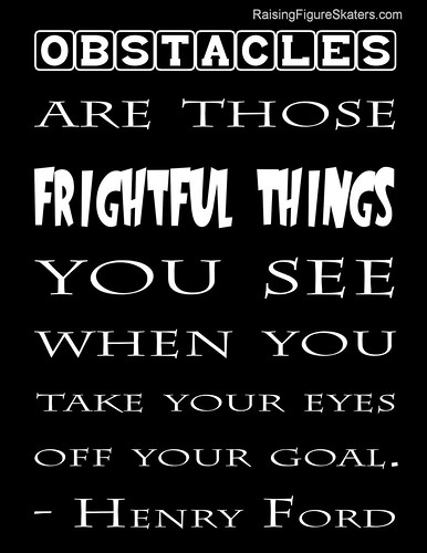 """Obstacles are those frightful things you see when you take your eyes off your goal."" Henry Ford"