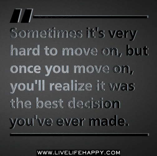 Sometimes it's very hard to move on, but once you move on, you'll realize it was the best decision you've ever made.