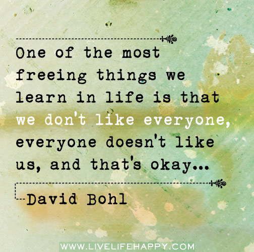 One of the most freeing things we learn in life is that we don't like everyone, everyone doesn't like us, and that's okay.