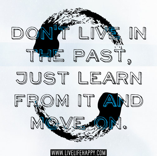 Don't live in the past, just learn from it and move on.