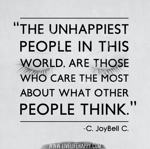 The unhappiest people in this world, are those who care the most about what other people think. -C. JoyBell C.