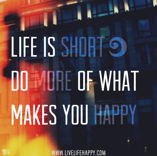Life is short. Do more of what makes you happy.