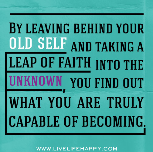 By leaving behind your old self and taking a leap of faith into the unknown, you find out what you are truly capable of becoming.