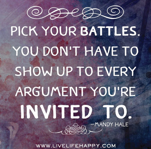 Pick your battles. You don't have to show up to every argument you're invited to. - Mandy Hale