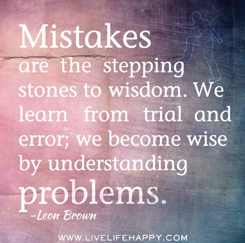 Mistakes are the stepping stones to wisdom. We learn from trial and error; we become wise by understanding problems. -Leon Brown