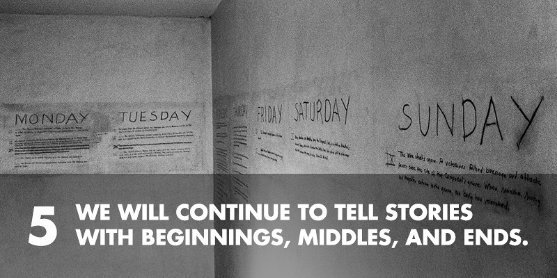 5. We will continue to tell stories with beginnings, middles, and ends.