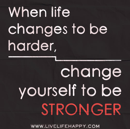 When Life Changes to Be Harder - Live Life Happy Quotes