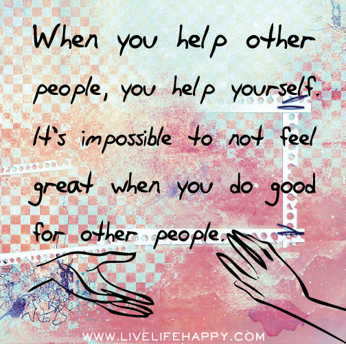 When you help other people, you help yourself as well. It's impossible to not feel great when you do good for other people.