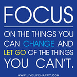 Focus on the things you can change and let go of the things you can't.