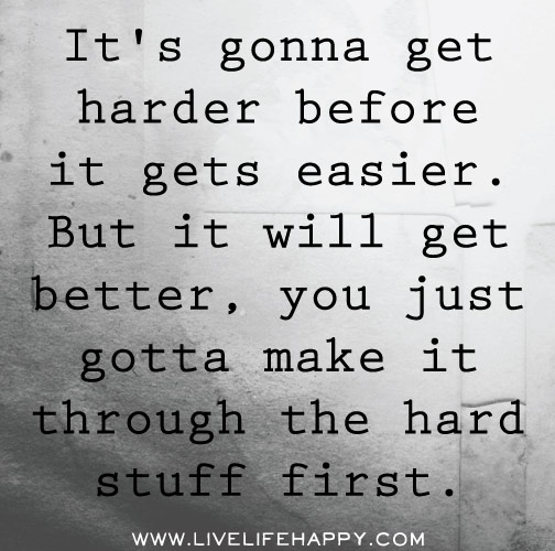 It S Gonna Get Harder Live Life Happy