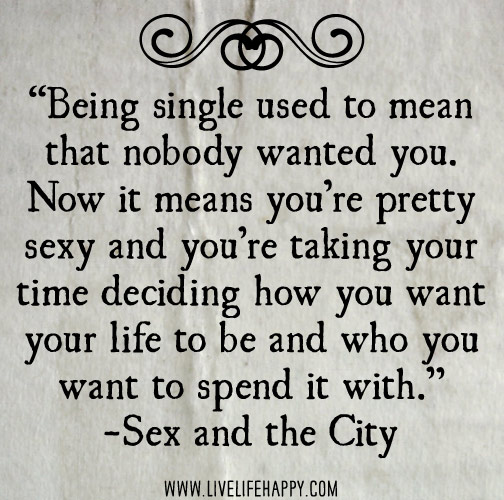 Being single used to mean that nobody wanted you. Now it means you're pretty sexy and you're taking your time deciding how you want your life to be and who you want to spend it with. - Sex and the City