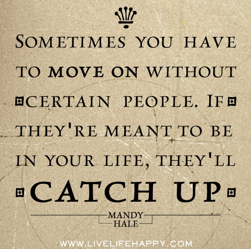 Quotes For Moving On In Life: Sometimes You Have To Move On Without Certain People. If