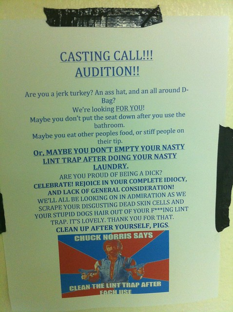 Casting Call! Audition! Are you a jerk turkey? An ass hat, and an all around D-bag? We're looking for YOU. Maybe you don't put the seat down after you use the bathroom.  Maybe you eat other people's food, or stiff people on their tip.  Or, MAYBE YOU DON'T EMPTY YOUR NASTY LINT TRAP AFTER DOING YOUR NASTY LAUNDRY.  Are you proud of being a dick? Celebrate! Rejoice in your complete idiocy, and lack of general consideration! We'll all be looking on in admiration as we scrape your disgusting dead skin cells and your stupid dogs hair out of your f***ing lint trap. It's lovely. Thank you for that.  CLEAN UP AFTER YOURSELF, PIGS.
