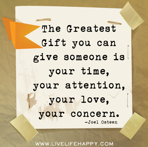 The greatest gift you can give someone is your time, your attention, your love, your concern. - Joel Osteen