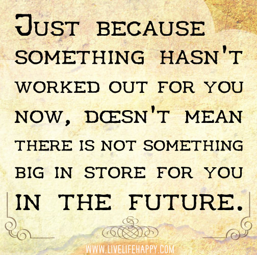 Just because something hasn't worked out for you now, doesn't mean there is not something big in store for you in the future.