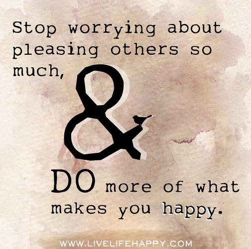 Stop Living For Others Quotes: Stop Worrying About Pleasing Others So Much, And Do More