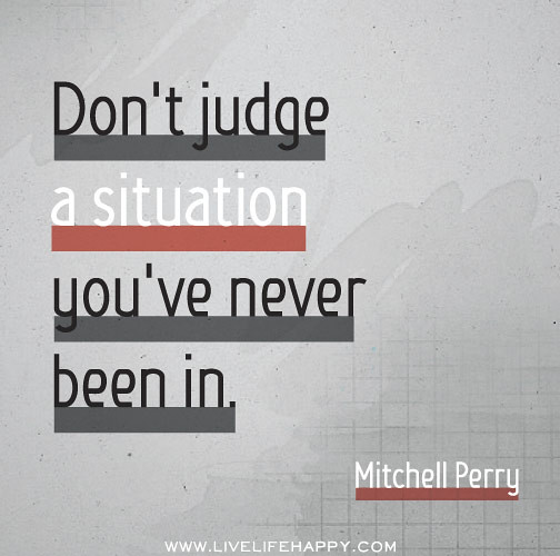 Quotes Don T Judge: Don't Judge A Situation You've Never Been In. -Mitchell