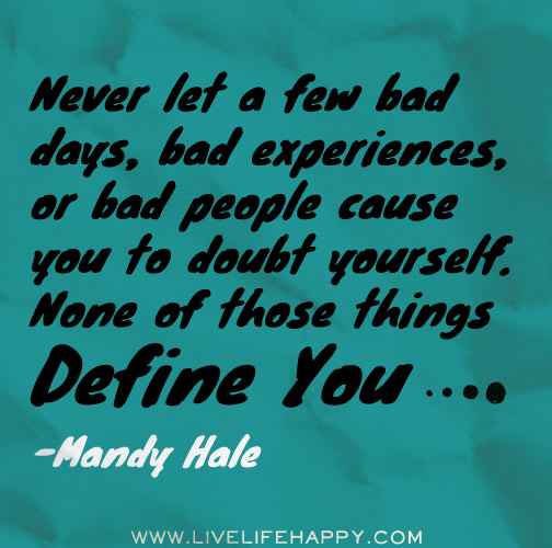 Never let a few bad days, bad experiences, or bad people cause you to doubt yourself. None of those things define you. - Mandy Hale