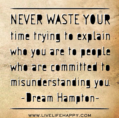 Never waste your time trying to explain who you are to people who are committed to misunderstanding you. -Dream Hampton