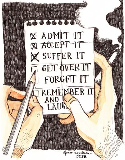 Admit it/ Accep it/ Suffer it/ Get Over it/ Forget it/ Remember it and laugh (paper memo). 2013