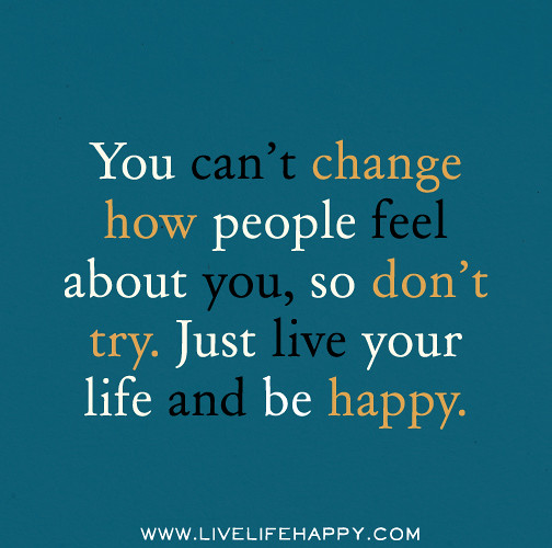 You Can't Change How People Feel About You, So Don't Try