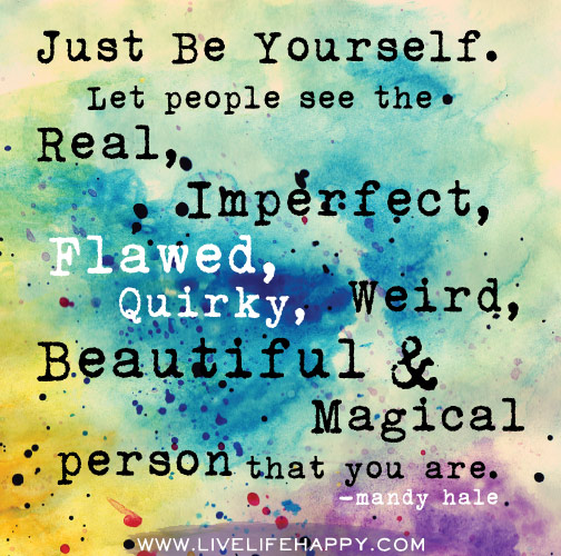 Just be yourself. Let people see the real, imperfect, flawed, quirky ...