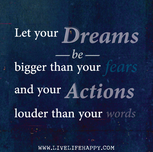 Let your dreams be bigger than your fears and your actions louder than your words.