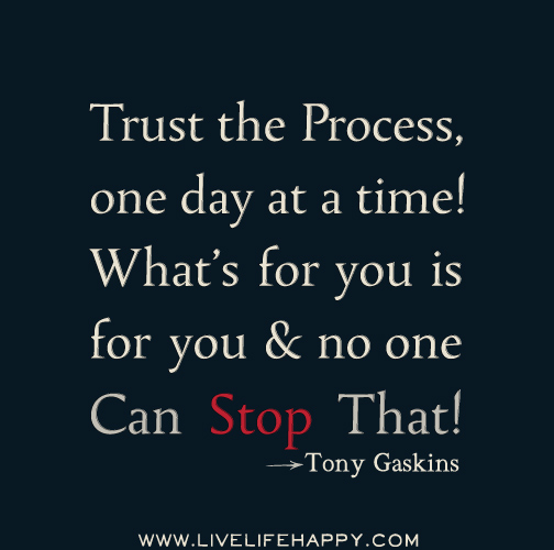 Trust the process, one day at a time! What's for you is for you and no one can stop that! - Tony Gaskins