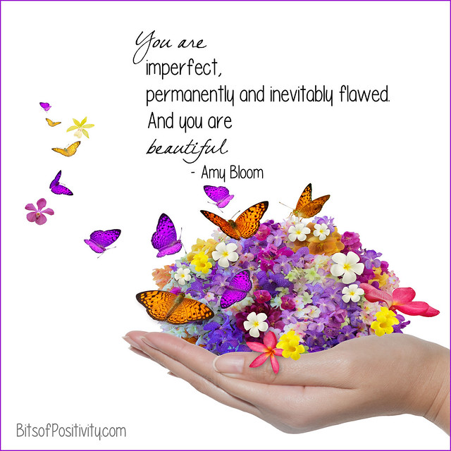 """You are imperfect, permanently and inevitably flawed. And you are beautiful."" Amy Bloom"