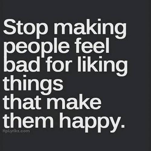 #True... #stop #make #bad #feel #People #like #things #thing #make #happy #life #them #you #feeling