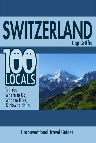Switzerland: 100 Locals Tell You Where to Go, What to Hike, & How to Fit In