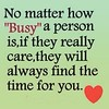 When people really care and want to be friends, no matter how busy things get, they'll still want to make time for you. If they're always telling you they're tired or busy but they manage time with other friends, there is a reason......I have a friend tha