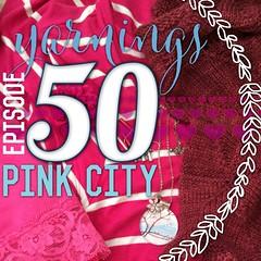 yarnings podcast: episode 50: pink city. http://yarningspodcast.com