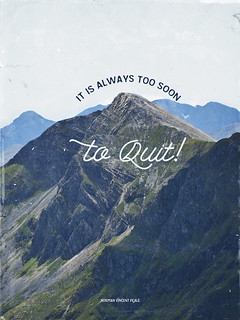 """It is always too soon to quit!"""