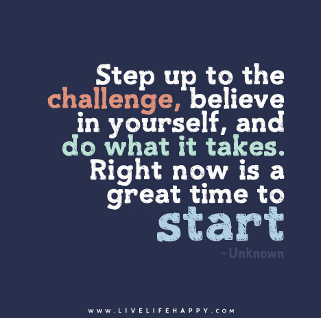 Step up to the challenge, believe in yourself, and do what it takes. Right now is a great time to start.